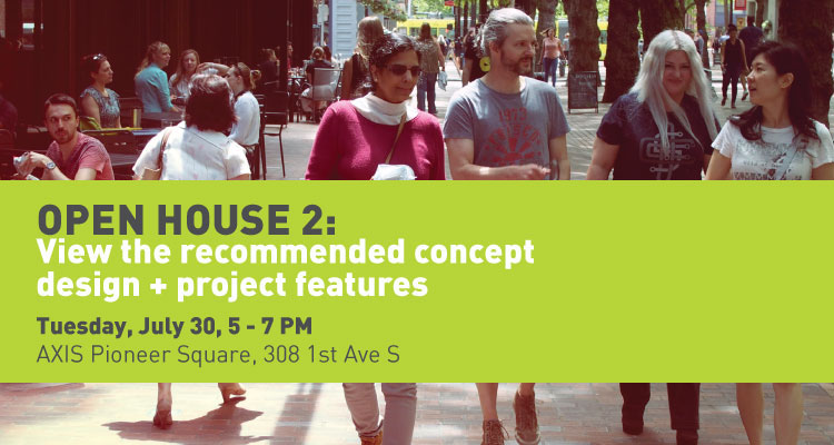 Photo of people walking down a street in Pioneer Square alongside a sidewalk café. The image also includes text that says Open house 2: View the recommended concept design and project features. Tuesday, July 30th from 5 to 7 PM at Axis Pioneer Square, 308 First Avenue South.